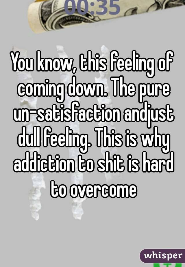 You know, this feeling of coming down. The pure un-satisfaction andjust dull feeling. This is why addiction to shit is hard to overcome