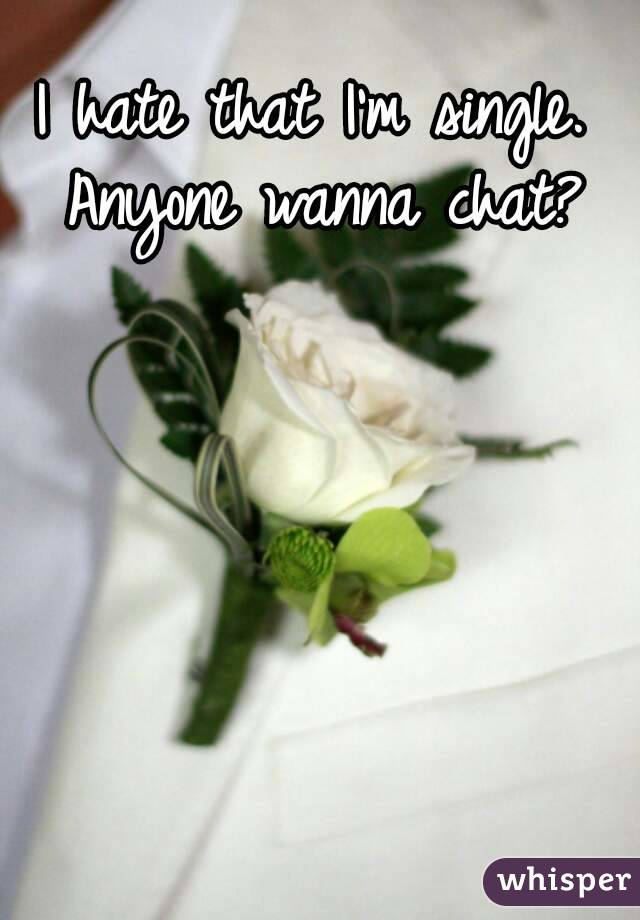 I hate that I'm single. Anyone wanna chat?