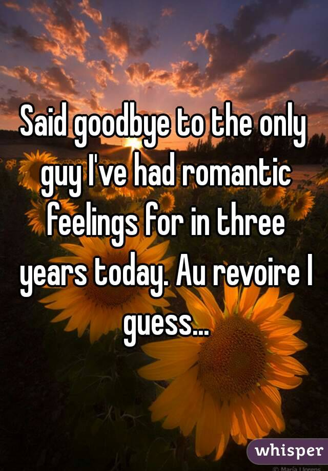 Said goodbye to the only guy I've had romantic feelings for in three years today. Au revoire I guess...