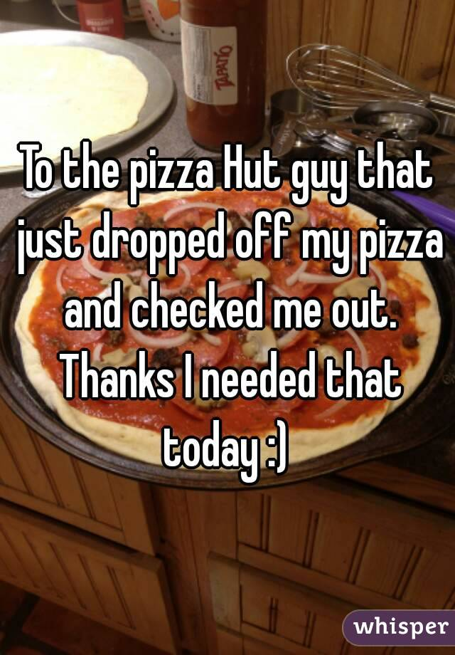 To the pizza Hut guy that just dropped off my pizza and checked me out. Thanks I needed that today :)