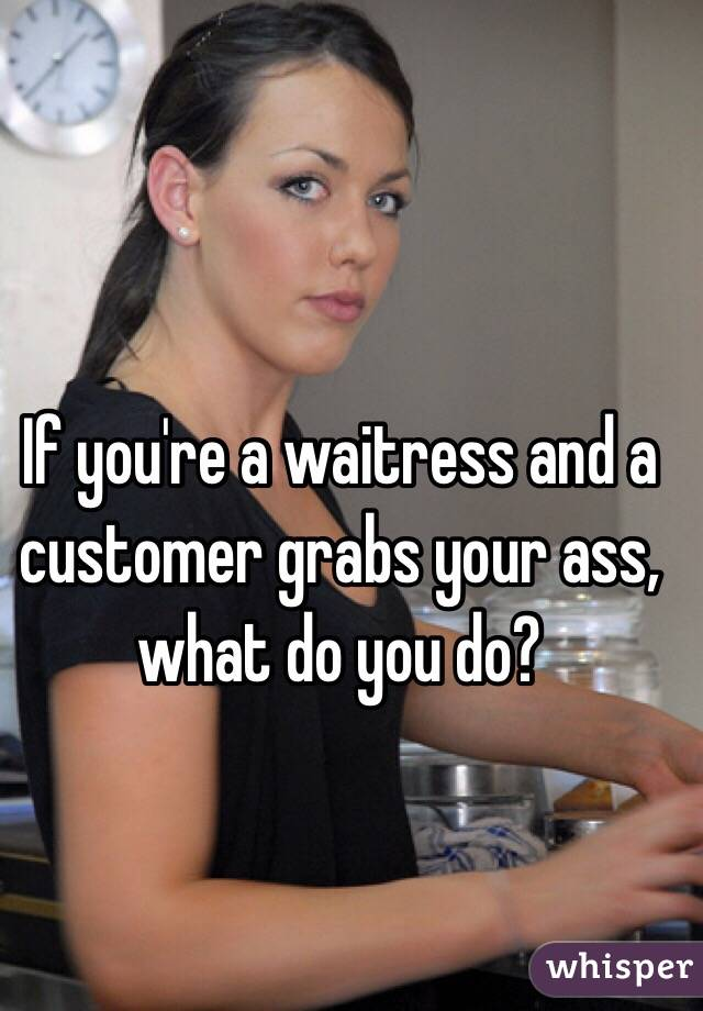 If you're a waitress and a customer grabs your ass, what do you do?