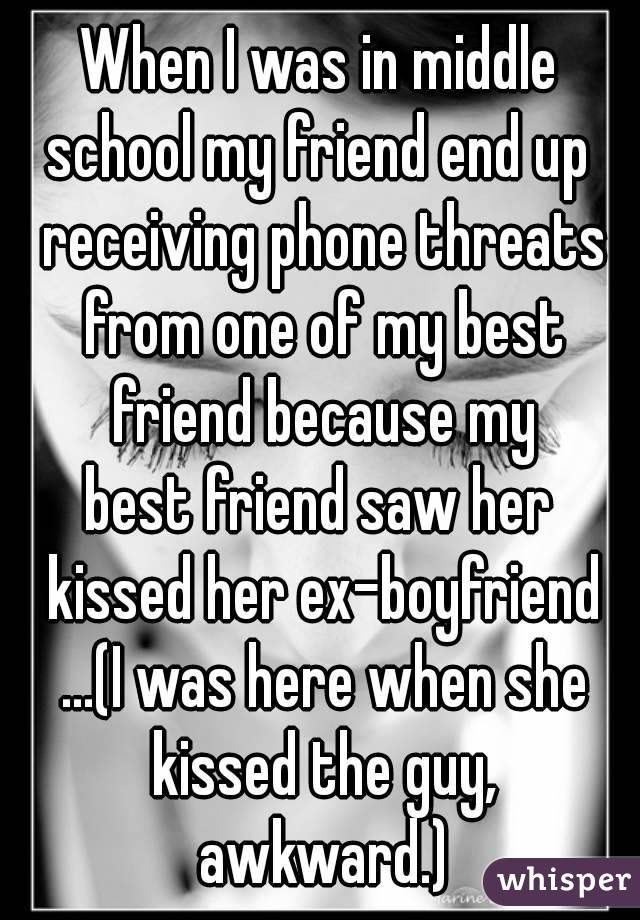 When I was in middle school my friend end up receiving phone threats from one of my best friend because my best friend saw her kissed her ex-boyfriend ...(I was here when she kissed the guy, awkward.)