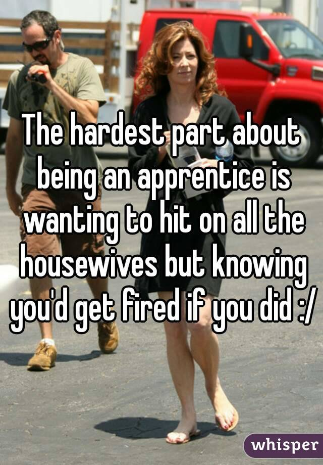 The hardest part about being an apprentice is wanting to hit on all the housewives but knowing you'd get fired if you did :/