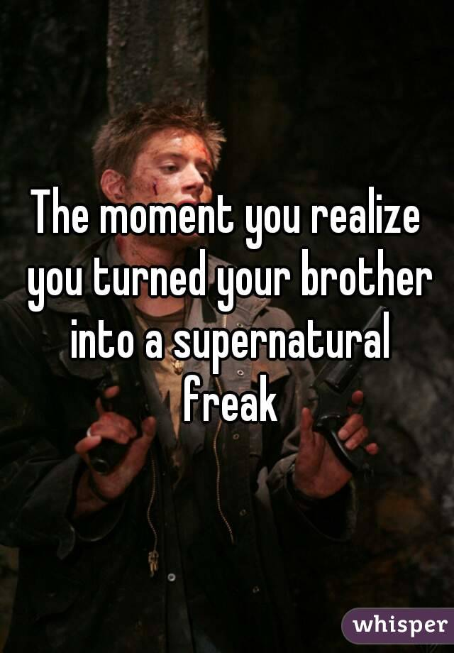 The moment you realize you turned your brother into a supernatural freak