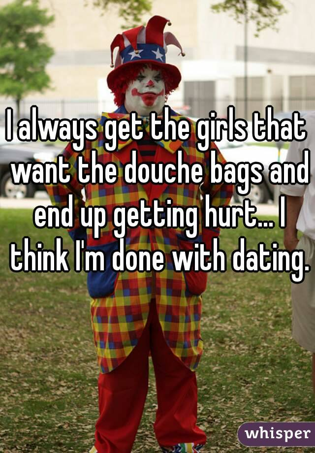 I always get the girls that want the douche bags and end up getting hurt... I think I'm done with dating.
