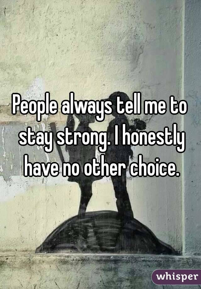 People always tell me to stay strong. I honestly have no other choice.