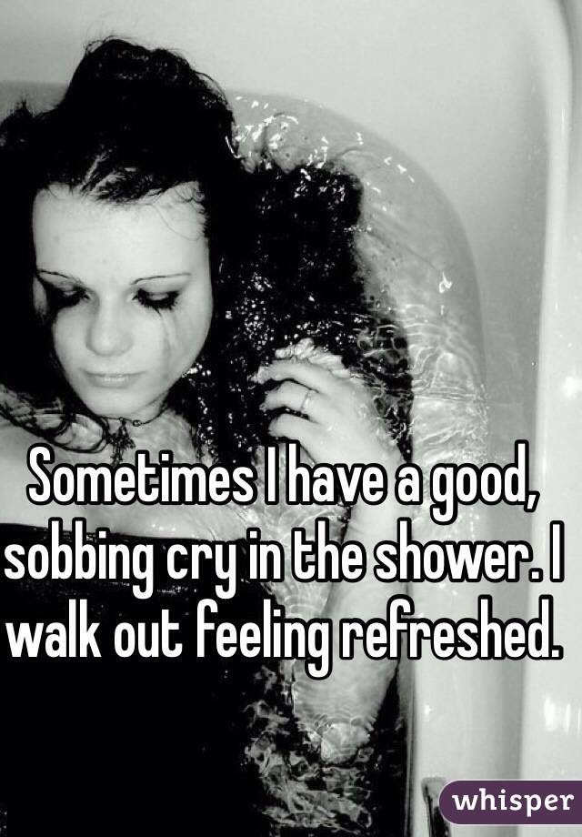 Sometimes I have a good, sobbing cry in the shower. I walk out feeling refreshed.