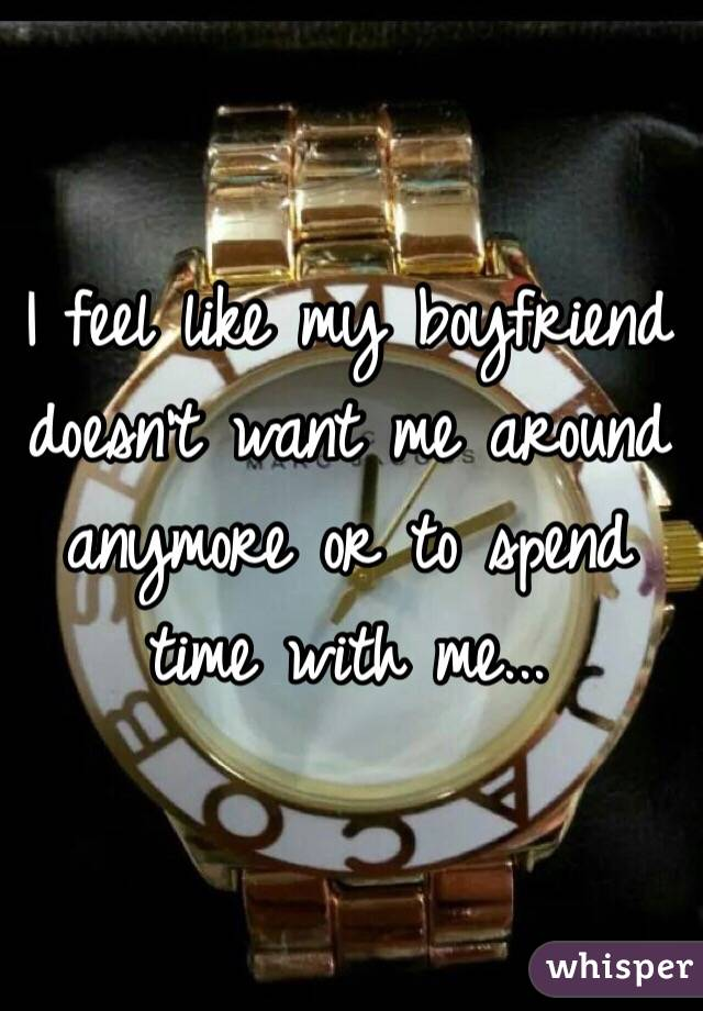 I feel like my boyfriend doesn't want me around anymore or to spend time with me...