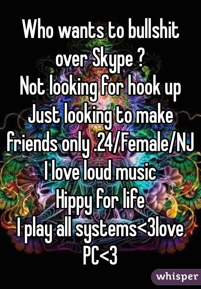 Who wants to bullshit over Skype ? Not looking for hook up Just looking to make friends only .24/Female/NJ I love loud music  Hippy for life I play all systems<3love PC<3
