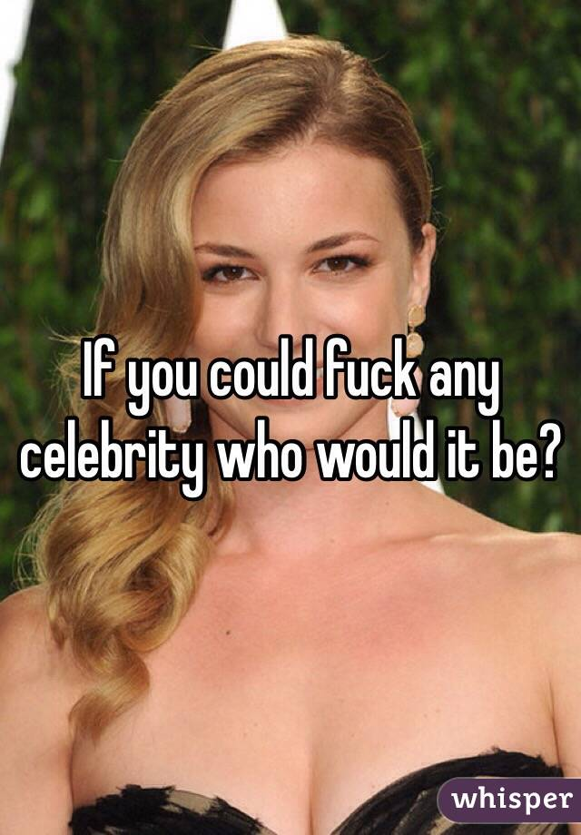 If you could fuck any celebrity who would it be?