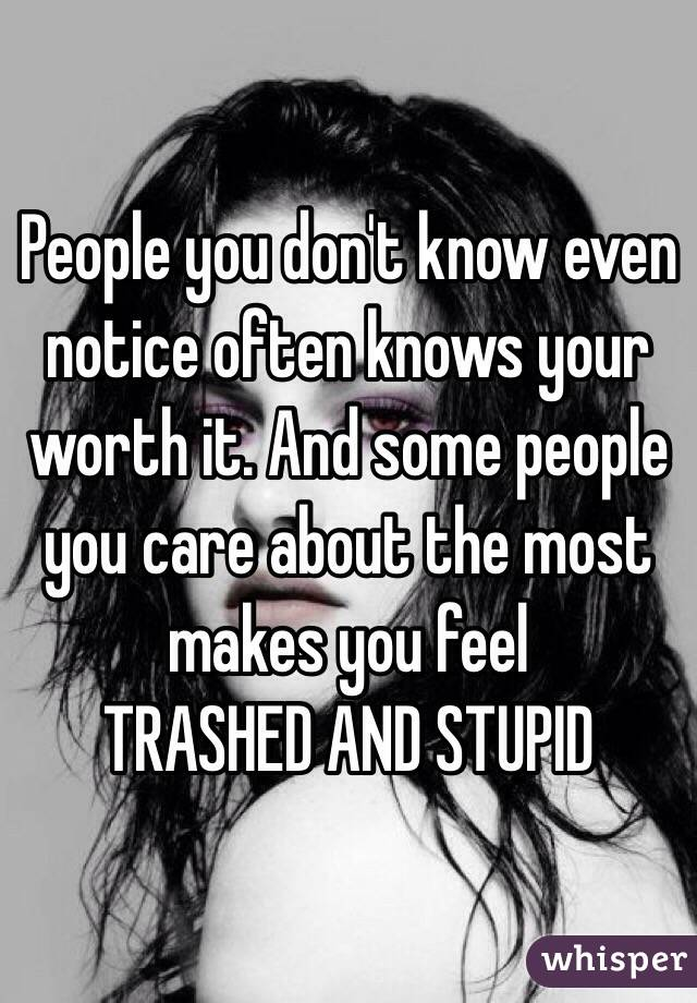 People you don't know even notice often knows your worth it. And some people you care about the most makes you feel  TRASHED AND STUPID