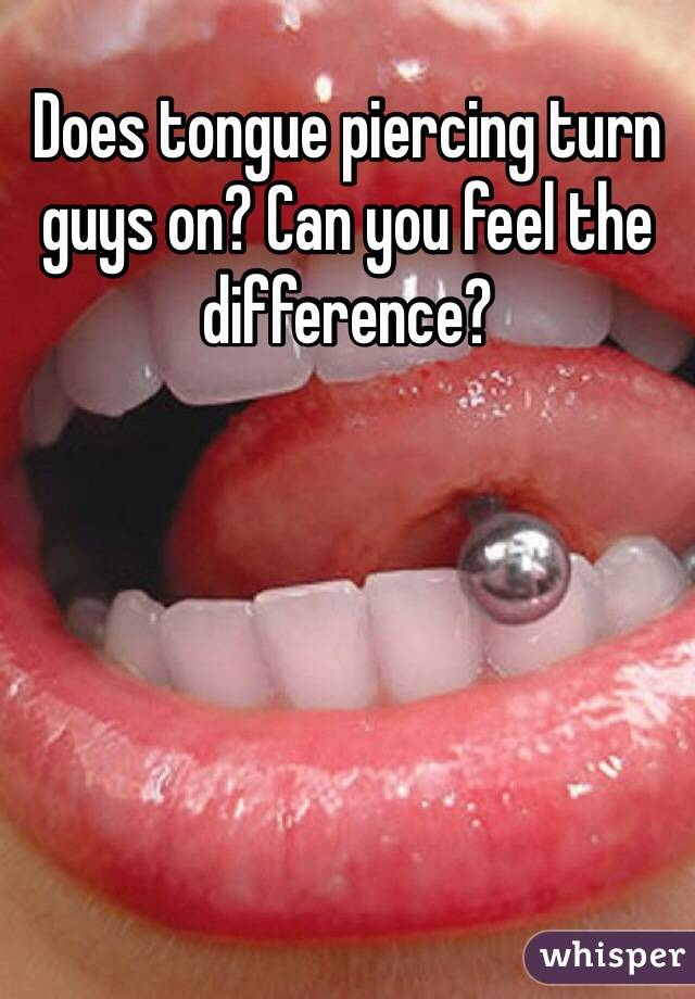 Does tongue piercing turn guys on? Can you feel the difference?