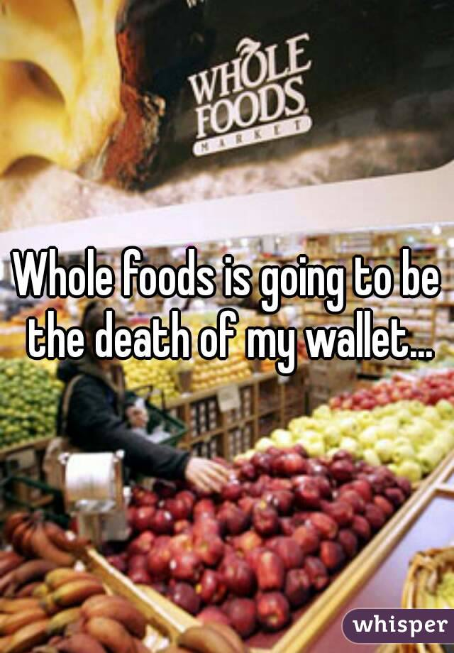 Whole foods is going to be the death of my wallet...