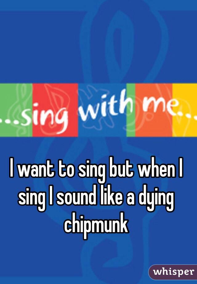 I want to sing but when I sing I sound like a dying chipmunk