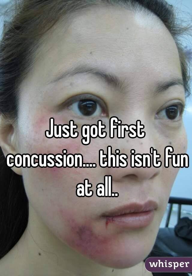 Just got first concussion.... this isn't fun at all..