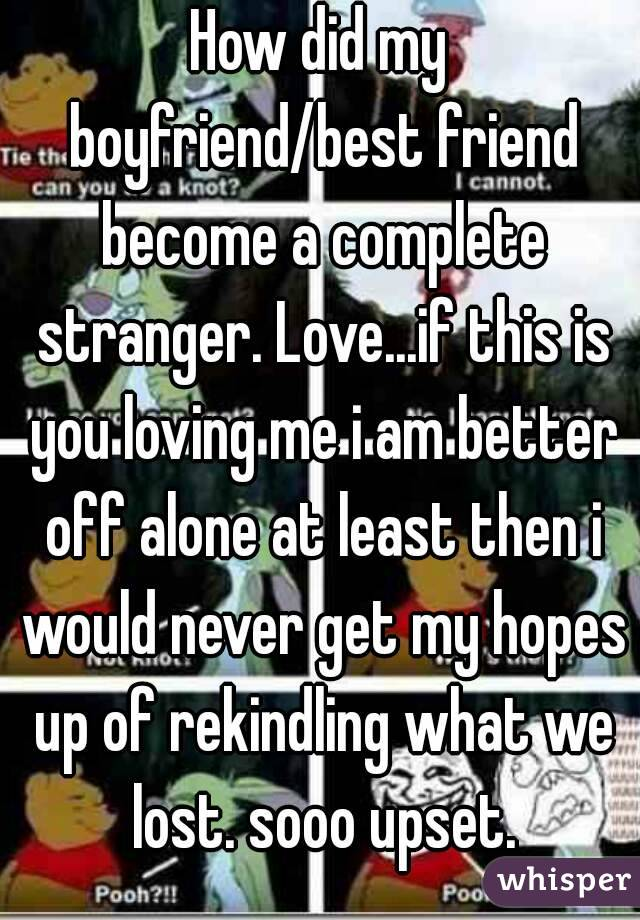 How did my boyfriend/best friend become a complete stranger. Love...if this is you loving me i am better off alone at least then i would never get my hopes up of rekindling what we lost. sooo upset.