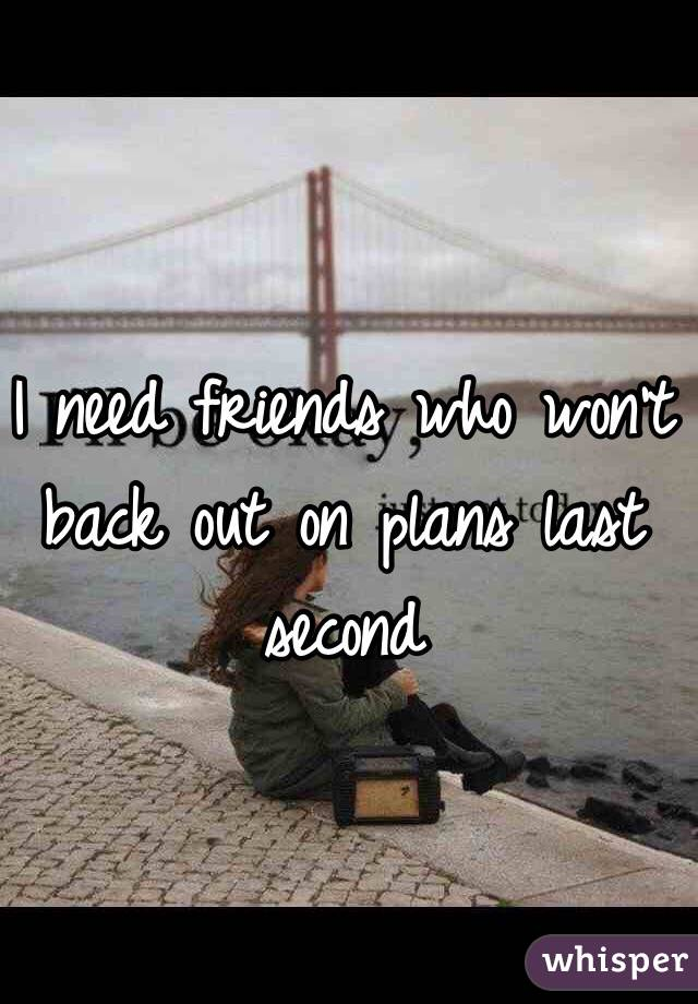 I need friends who won't back out on plans last second