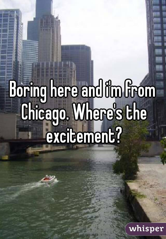 Boring here and i'm from Chicago. Where's the excitement?