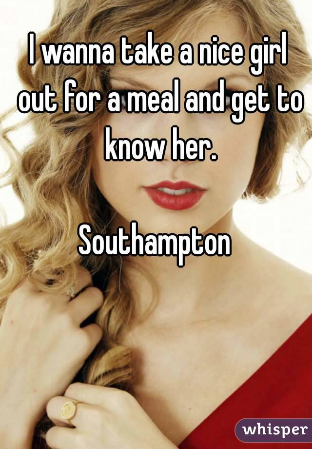 I wanna take a nice girl out for a meal and get to know her.  Southampton