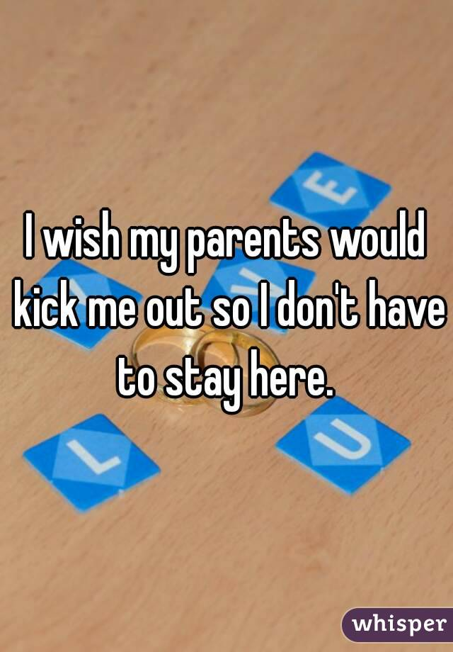 I wish my parents would kick me out so I don't have to stay here.