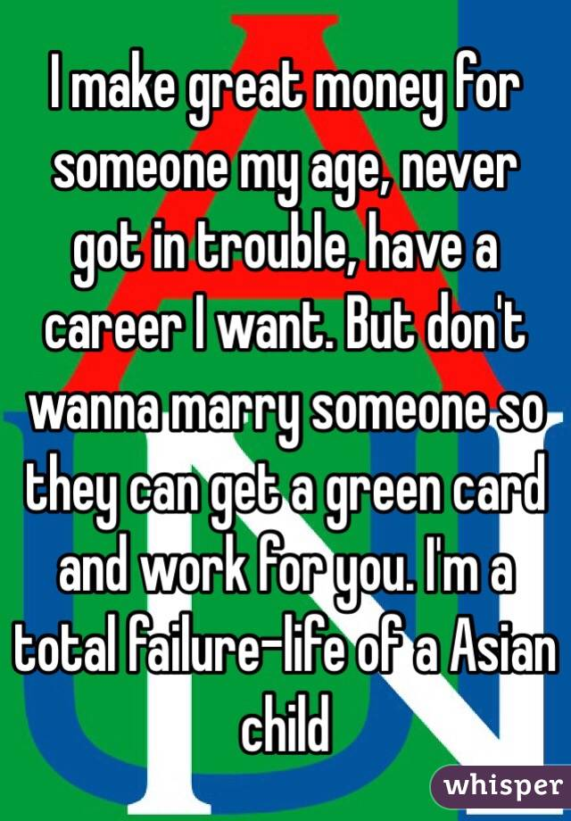 I make great money for someone my age, never got in trouble, have a career I want. But don't wanna marry someone so they can get a green card and work for you. I'm a total failure-life of a Asian child