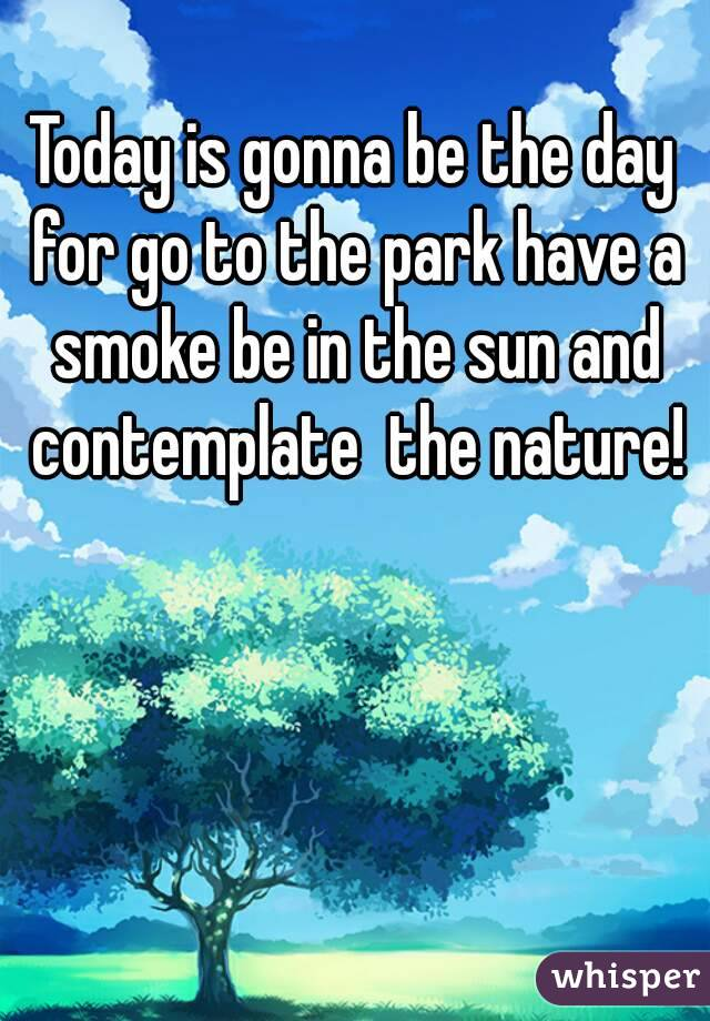 Today is gonna be the day for go to the park have a smoke be in the sun and contemplate  the nature!