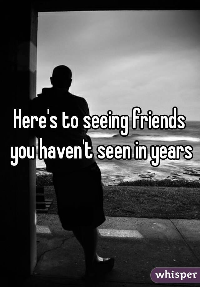 Here's to seeing friends you haven't seen in years