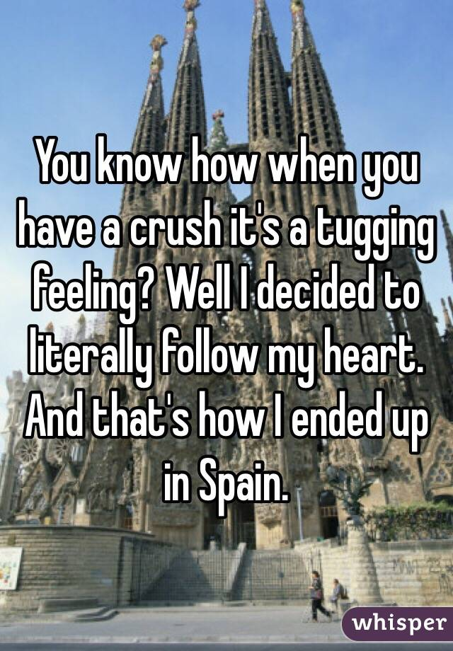 You know how when you have a crush it's a tugging feeling? Well I decided to literally follow my heart. And that's how I ended up in Spain.