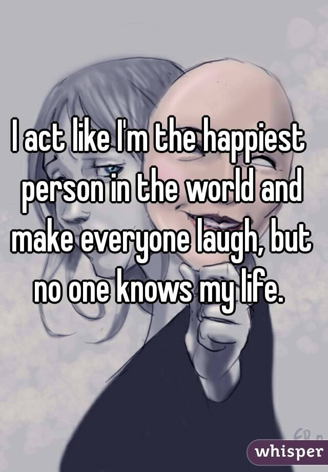 I act like I'm the happiest person in the world and make everyone laugh, but no one knows my life.