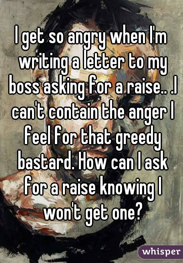 I get so angry when I'm writing a letter to my boss asking for a raise.. .I can't contain the anger I feel for that greedy bastard. How can I ask for a raise knowing I won't get one?