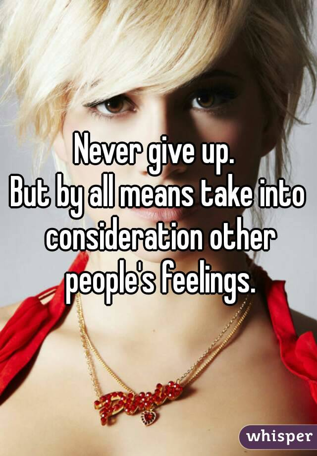 Never give up.  But by all means take into consideration other people's feelings.