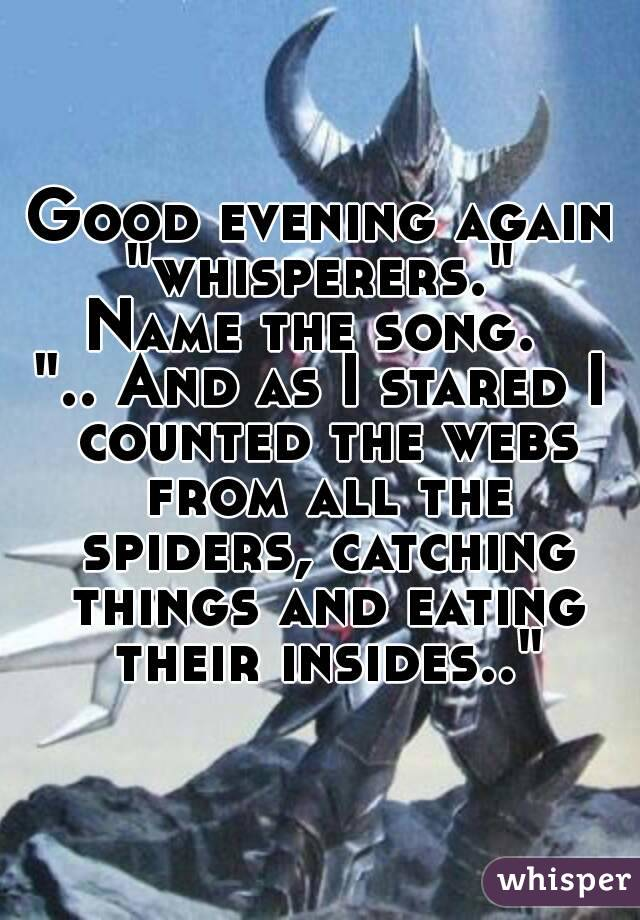 "Good evening again ""whisperers.""  Name the song.  "".. And as I stared I counted the webs from all the spiders, catching things and eating their insides.."""