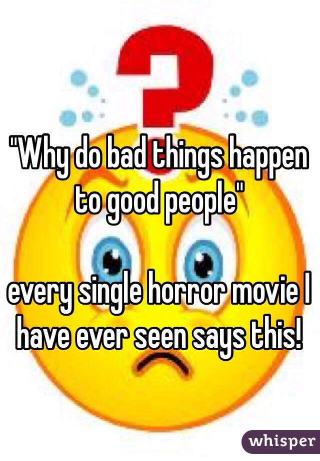 """Why do bad things happen to good people""  every single horror movie I have ever seen says this!"
