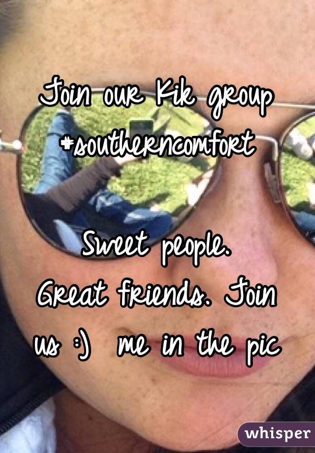 Join our Kik group  #southerncomfort  Sweet people.  Great friends. Join us :)  me in the pic