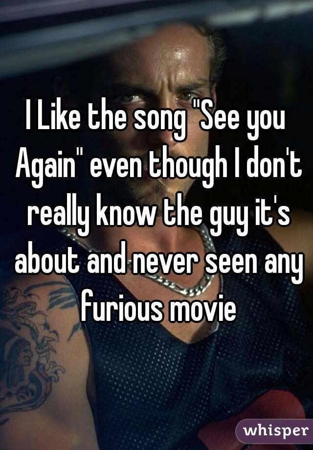 "I Like the song ""See you Again"" even though I don't really know the guy it's about and never seen any furious movie"