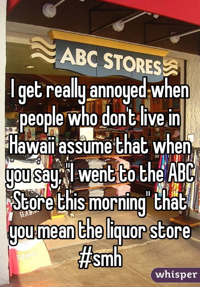 """I get really annoyed when people who don't live in Hawaii assume that when you say, """"I went to the ABC Store this morning"""" that you mean the liquor store #smh"""