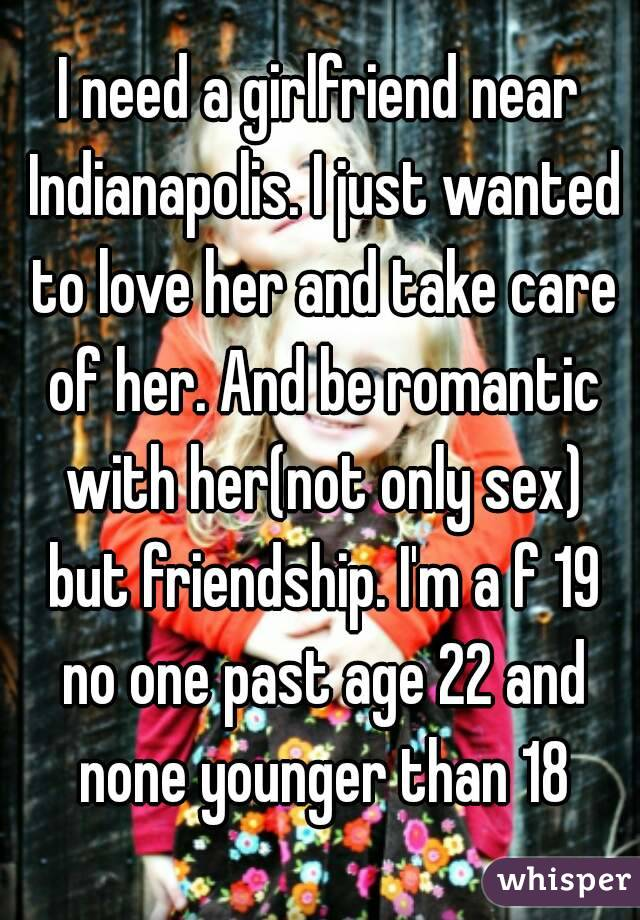 I need a girlfriend near Indianapolis. I just wanted to love her and take care of her. And be romantic with her(not only sex) but friendship. I'm a f 19 no one past age 22 and none younger than 18