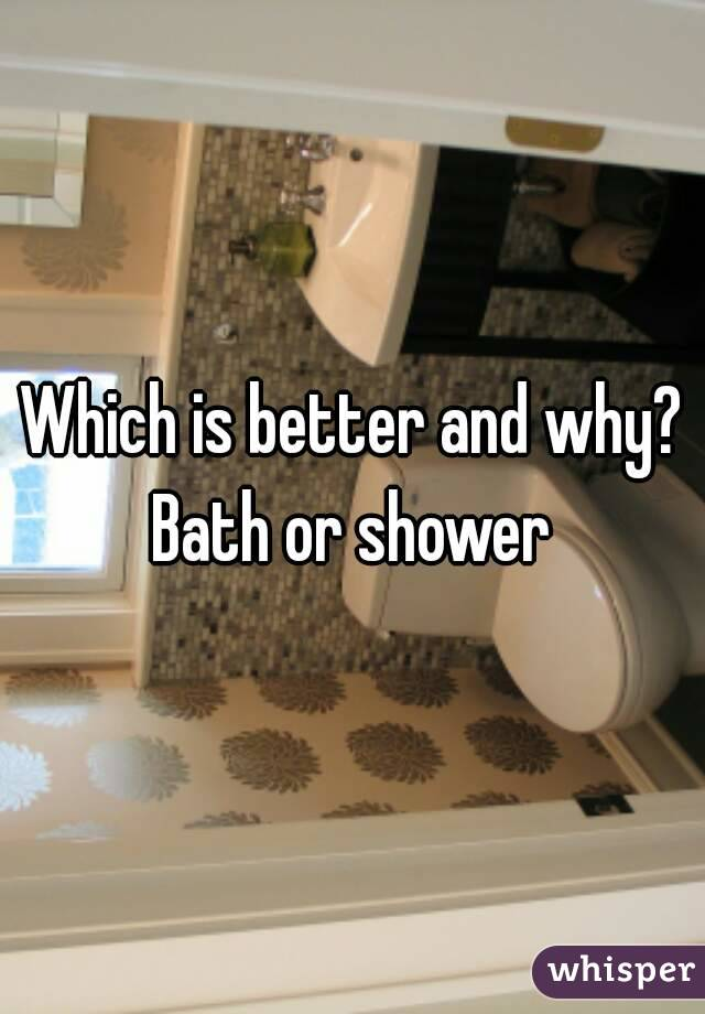 Which is better and why? Bath or shower