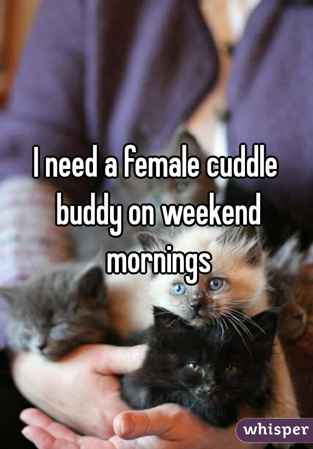 I need a female cuddle buddy on weekend mornings