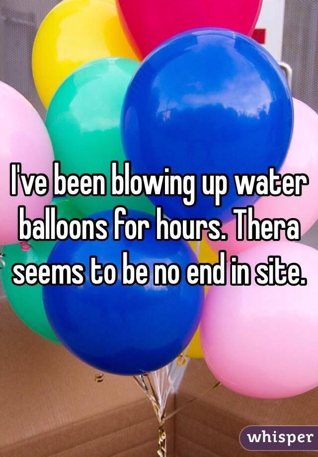 I've been blowing up water balloons for hours. Thera seems to be no end in site.
