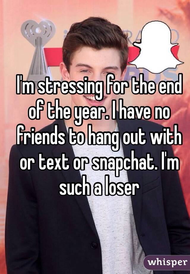 I'm stressing for the end of the year. I have no friends to hang out with or text or snapchat. I'm such a loser