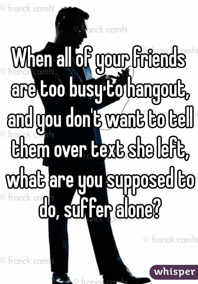 When all of your friends are too busy to hangout, and you don't want to tell them over text she left, what are you supposed to do, suffer alone?
