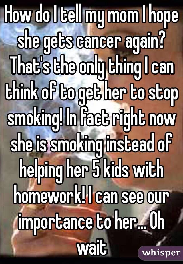 How do I tell my mom I hope she gets cancer again? That's the only thing I can think of to get her to stop smoking! In fact right now she is smoking instead of helping her 5 kids with homework! I can see our importance to her... Oh wait