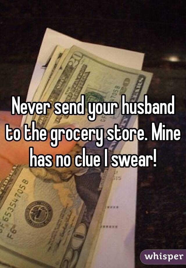 Never send your husband to the grocery store. Mine has no clue I swear!