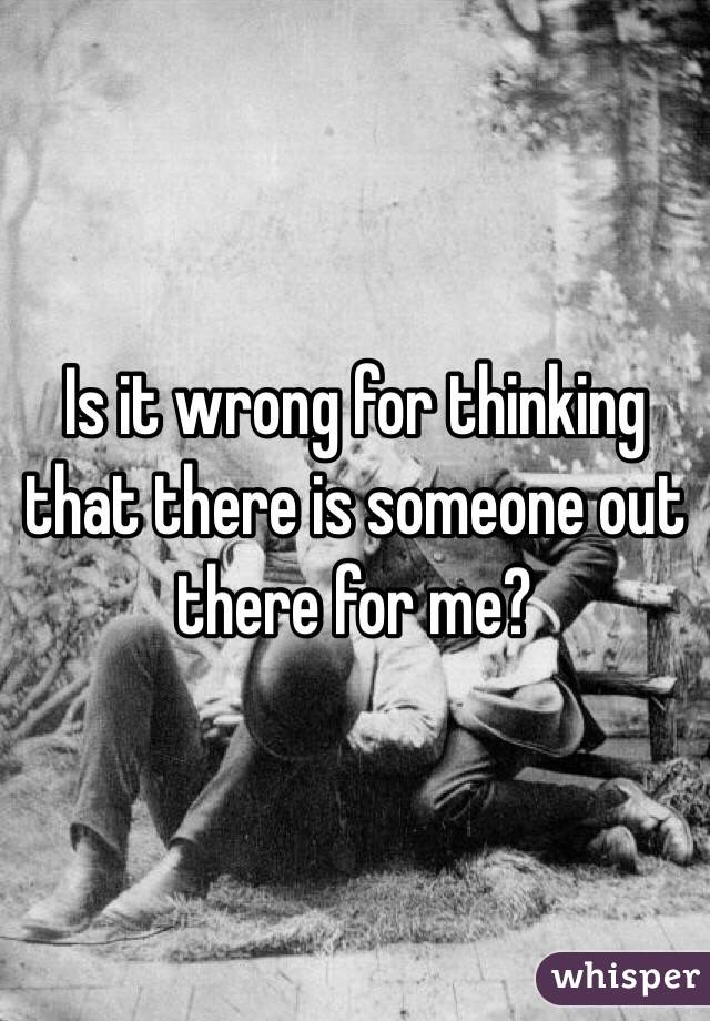 Is it wrong for thinking that there is someone out there for me?