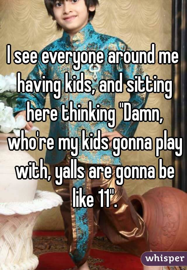 """I see everyone around me having kids, and sitting here thinking """"Damn, who're my kids gonna play with, yalls are gonna be like 11""""."""