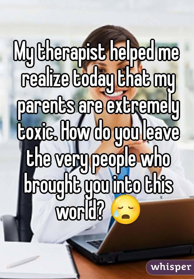 My therapist helped me realize today that my parents are extremely toxic. How do you leave the very people who brought you into this world? 😥