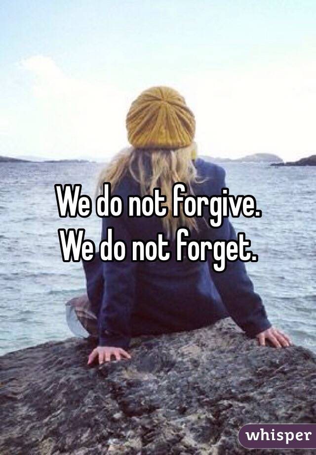 We do not forgive. We do not forget.