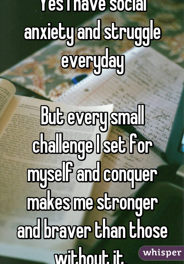 Yes I have social anxiety and struggle everyday  But every small challenge I set for myself and conquer makes me stronger and braver than those without it.