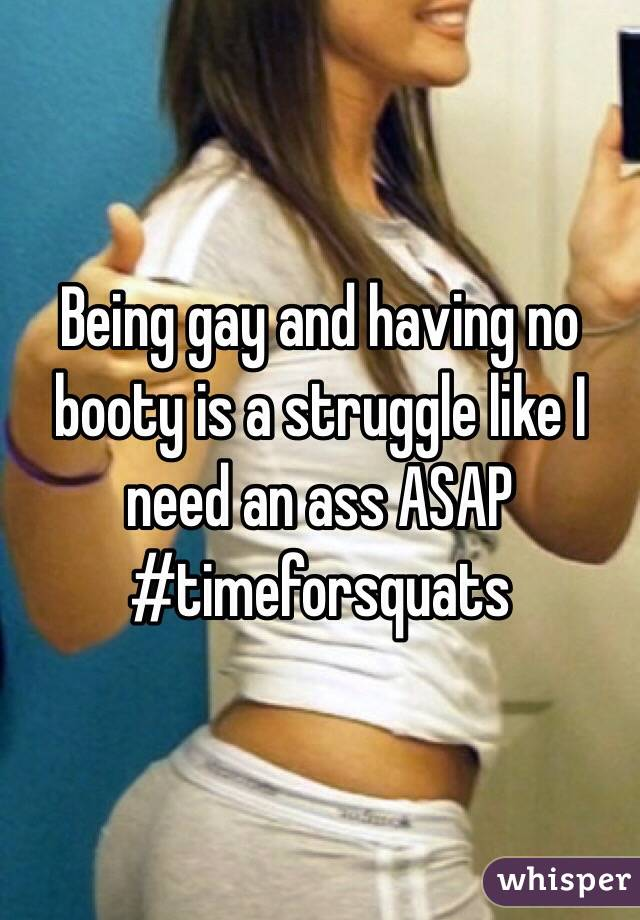 Being gay and having no booty is a struggle like I need an ass ASAP #timeforsquats